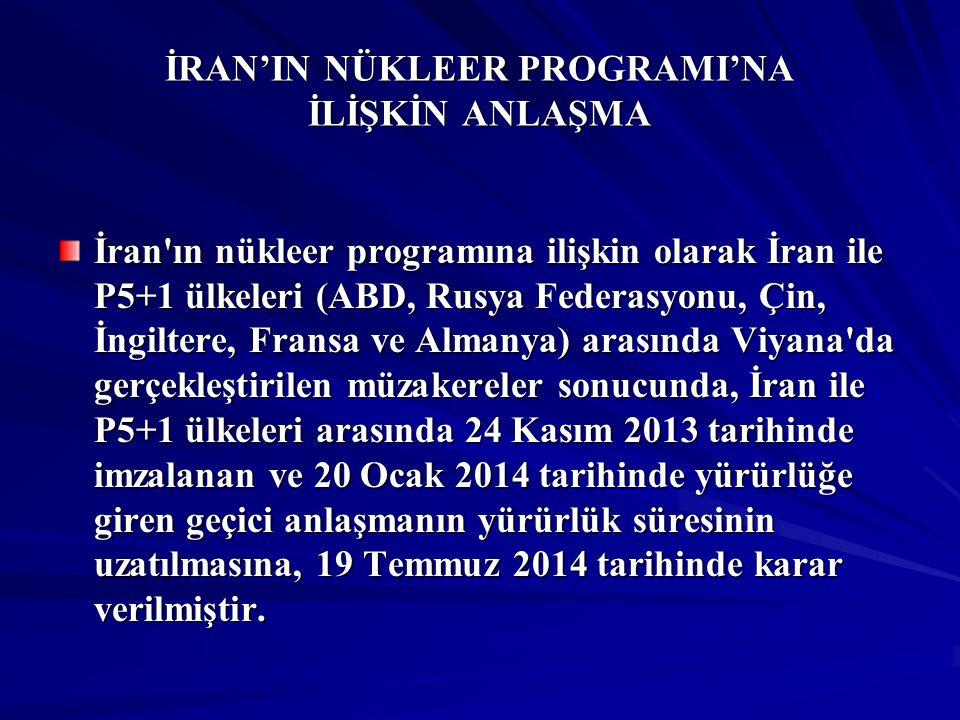 İRAN'IN NÜKLEER PROGRAMI'NA İLİŞKİN ANLAŞMA Bu kapsamda, geçici anlaşma 24 Kasım 2014 tarihine kadar yürürlükte kalacak olup, İran ile P5+1 ülkeleri arasında İran ın nükleer programına ilişkin nihai anlaşma sağlanmasına yönelik müzakerelere 24 Kasım 2014 tarihine kadar devam edilecektir.