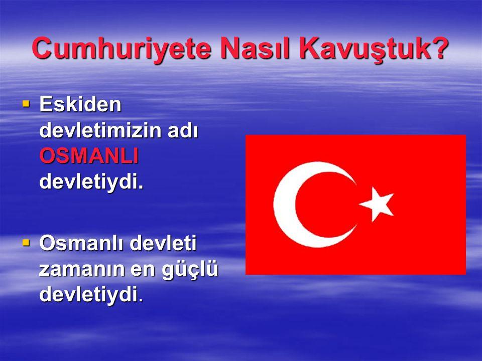 Cumhuriyete Nasıl Kavuştuk. Eskiden devletimizin adı OSMANLI devletiydi.