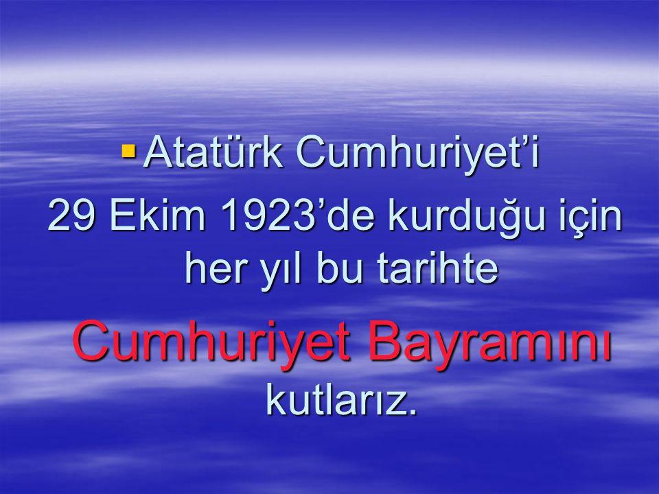  Atatürk Cumhuriyet'i 29 Ekim 1923'de kurduğu için her yıl bu tarihte 29 Ekim 1923'de kurduğu için her yıl bu tarihte Cumhuriyet Bayramını kutlarız.