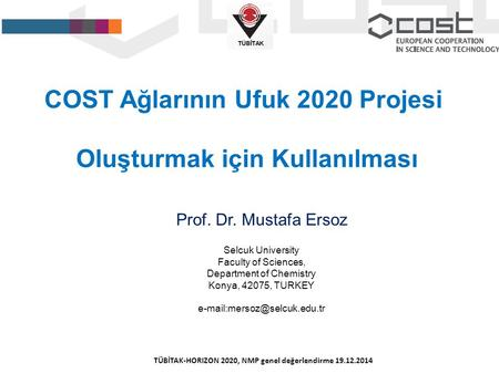 COST Ağlarının Ufuk 2020 Projesi Oluşturmak için Kullanılması Prof. Dr. Mustafa Ersoz Selcuk University Faculty of Sciences, Department of Chemistry Konya,
