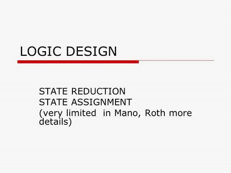 LOGIC DESIGN STATE REDUCTION STATE ASSIGNMENT (very limited in Mano, Roth more details)