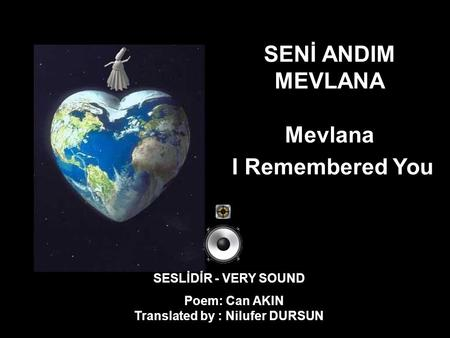 SENİ ANDIM MEVLANA Mevlana I Remembered You SESLİDİR - VERY SOUND Poem: Can AKIN Translated by : Nilufer DURSUN.