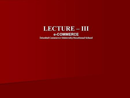 LECTURE – III e-COMMERCE İstanbul Commerce University Vocational School.