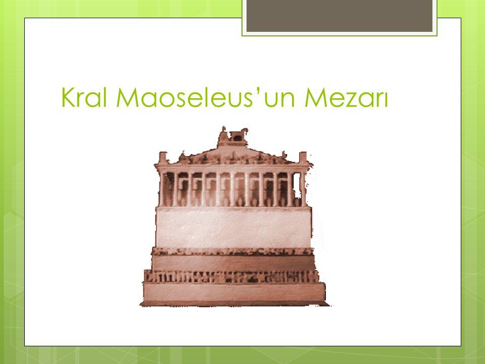 KRAL MAUSOLEUS'UN MEZARI Bu mezar, Kraliçe Artemis tarafından kocası Mausoleus (Mozoles) için yaptırılmıştır.