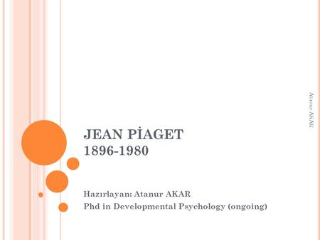 JEAN PİAGET 1896-1980 Hazırlayan: Atanur AKAR Phd in Developmental Psychology (ongoing) Atanur AKAR.