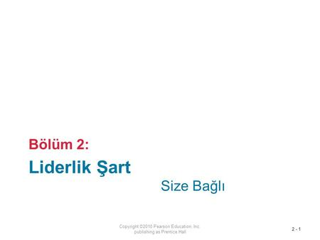 Liderlik Şart Bölüm 2: Copyright ©2010 Pearson Education, Inc. publishing as Prentice Hall 2 - 1 Size Bağlı.