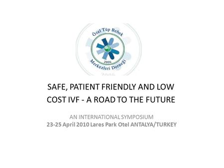 SAFE, PATIENT FRIENDLY AND LOW COST IVF - A ROAD TO THE FUTURE AN INTERNATIONAL SYMPOSIUM 23-25 April 2010 Lares Park Otel ANTALYA/TURKEY.