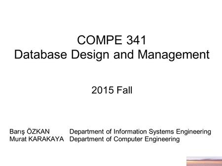 COMPE 341 Database Design and Management 2015 Fall Barış ÖZKANDepartment of Information Systems Engineering Murat KARAKAYA Department of Computer Engineering.