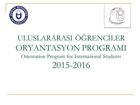 ULUSLARARASI ÖĞRENCİLER ORYANTASYON PROGRAMI Orientation Program for International Students 2015-2016.
