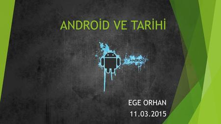 ANDROİD VE TARİHİ EGE ORHAN 11.03.2015.