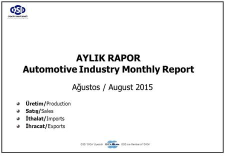 "AYLIK RAPOR Automotive Industry Monthly Report Ağustos / August 2015 Üretim/Production Satış/Sales İthalat/Imports İhracat/Exports OSD ""OICA"" ÜyesidirOSD."