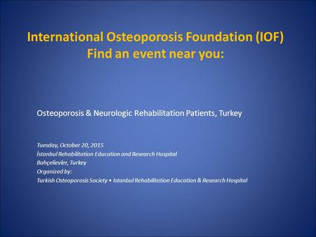 International Osteoporosis Foundation (IOF) Find an event near you: Osteoporosis & Neurologic Rehabilitation Patients, Turkey Tuesday, October 20, 2015.
