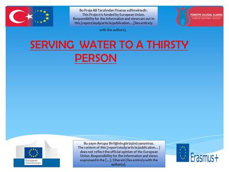 SERVING WATER TO A THIRSTY PERSON Bu Proje AB Tarafından Finanse edilmektedir. This Project is funded by European Union. Responsibility for the information.