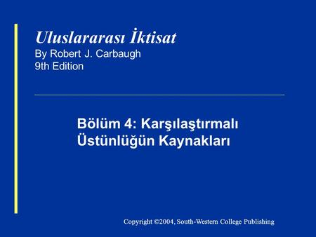 Copyright ©2004, South-Western College Publishing Uluslararası İktisat By Robert J. Carbaugh 9th Edition Bölüm 4: Karşılaştırmalı Üstünlüğün Kaynakları.