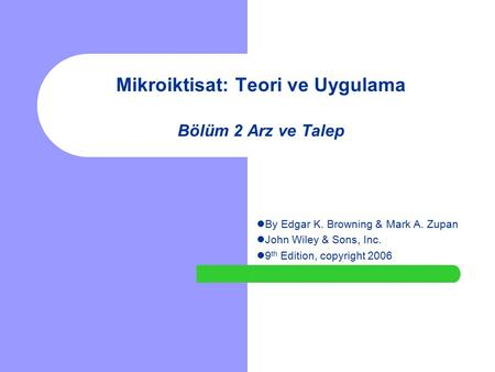 Mikroiktisat: Teori ve Uygulama Bölüm 2 Arz ve Talep By Edgar K. Browning & Mark A. Zupan John Wiley & Sons, Inc. 9 th Edition, copyright 2006.