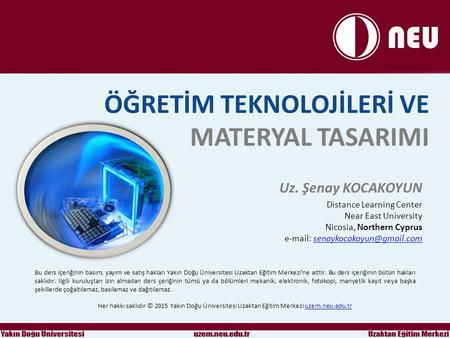 ÖĞRETİM TEKNOLOJİLERİ VE MATERYAL TASARIMI Uz. Şenay KOCAKOYUN Distance Learning Center Near East University Nicosia, Northern Cyprus