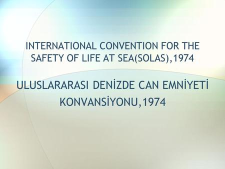 INTERNATIONAL CONVENTION FOR THE SAFETY OF LIFE AT SEA(SOLAS),1974 ULUSLARARASI DENİZDE CAN EMNİYETİ KONVANSİYONU,1974.