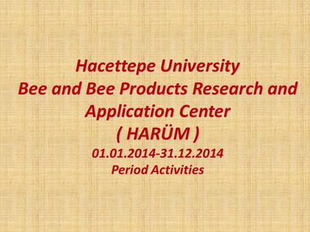 Hacettepe University Bee and Bee Products Research and Application Center ( HARÜM ) 01.01.2014-31.12.2014 Period Activities.