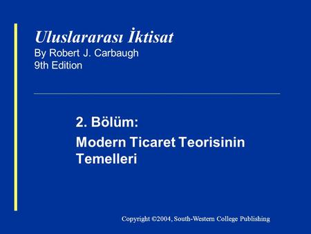 Copyright ©2004, South-Western College Publishing Uluslararası İktisat By Robert J. Carbaugh 9th Edition 2. Bölüm: Modern Ticaret Teorisinin Temelleri.