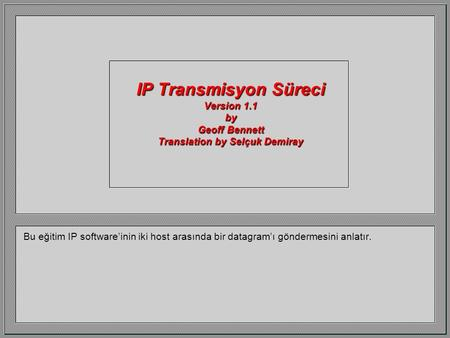 IP Transmisyon Süreci Version 1.1 by Geoff Bennett Translation by Selçuk Demiray Bu eğitim IP software'inin iki host arasında bir datagram'ı göndermesini.