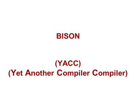 BISON (YACC) ( Y et A nother C ompiler C ompiler).