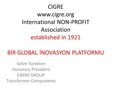 CIGRE www.cigre.org International NON-PROFIT Association established in 1921 BİR GLOBAL İNOVASYON PLATFORMU Selim Yürekten Honorary President ENPAY GROUP.