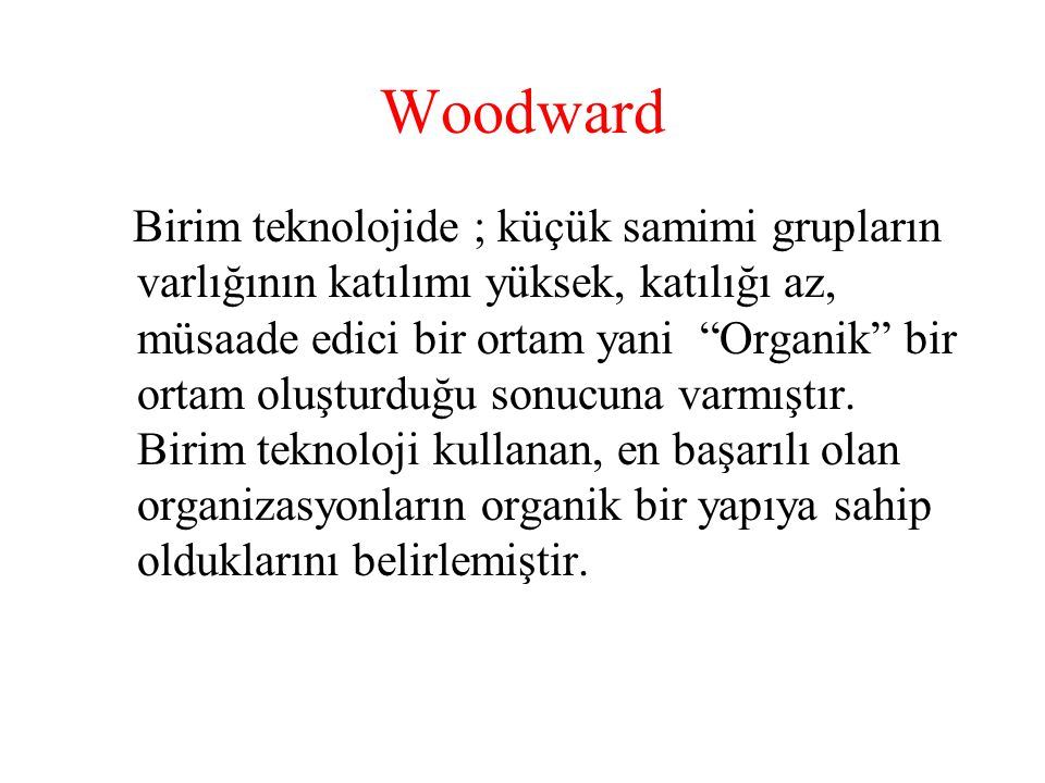 Woodward Kitle üretim : Görevler belirli, emir-komuta- kurmay çatışması var, endüstriyel ilişkiler genelde iyi değil.