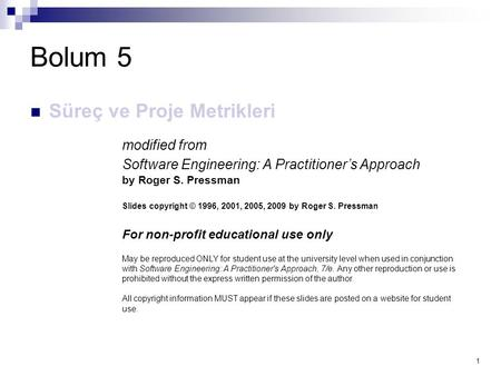1 Bolum 5 Süreç ve Proje Metrikleri modified from Software Engineering: A Practitioner's Approach by Roger S. Pressman Slides copyright © 1996, 2001, 2005,