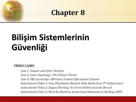 6.1 Copyright © 2014 Pearson Education, Inc. Bilişim Sistemlerinin Güvenliği Chapter 8 VIDEO CASES Case 1: Stuxnet and Cyber Warfare Case 2: Cyber Espionage: