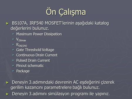 Ön Çalışma BS107A, IRF540 MOSFET'lerinin aşağıdaki katalog değerlerini bulunuz. Maximum Power Dissipation VDSmax RDS(ON) Gate Threshold Voltage Continuous.