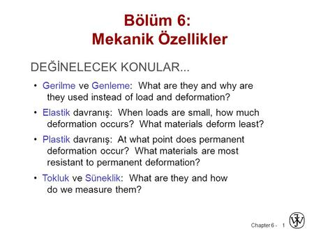 Chapter 6 - 1 DEĞİNELECEK KONULAR... Gerilme ve Genleme: What are they and why are they used instead of load and deformation? Elastik davranış: When loads.