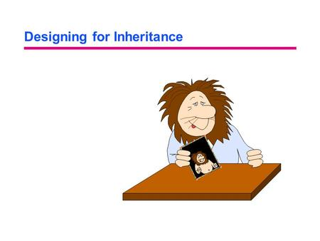 Designing for Inheritance. Objectives: Designing for Inheritance You will be able to: Refine the analysis-level inheritance hierarchy to increase reuse.