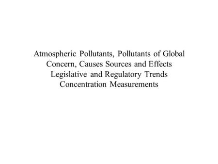 Atmospheric Pollutants, Pollutants of Global Concern, Causes Sources and Effects Legislative and Regulatory Trends Concentration Measurements.