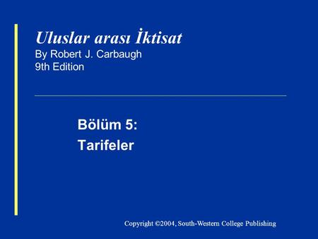 Copyright ©2004, South-Western College Publishing Uluslar arası İktisat By Robert J. Carbaugh 9th Edition Bölüm 5: Tarifeler.