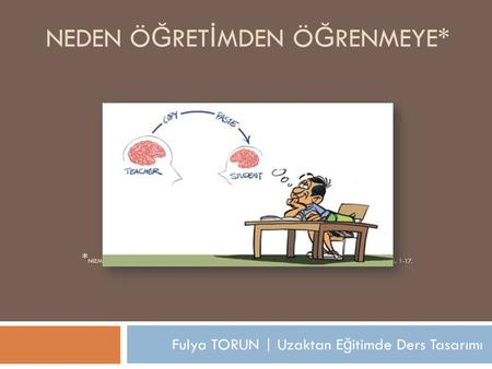 Fulya TORUN | Uzaktan E ğ itimde Ders Tasarımı NEDEN Ö Ğ RET İ MDEN Ö Ğ RENMEYE* * NIEMI, H. (2009). WHY FROM TEACHING TO LEARNING? EUROPEAN EDUCATIONAL.