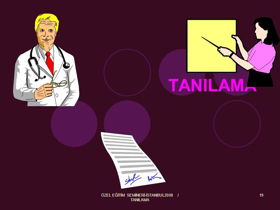 ÖZEL EĞİTİM SEMİNERİ-İSTANBUL2008 / TANILAMA 20 Tanılama; özel eğitim gerektiren bireylerin yeterli ve yetersiz yönleri ile bireysel özelliklerini, ilgilerini belirlemek amacıyla tıbbî, psiko-sosyal, eğitim alanlarında yapılan değerlendirme sürecidir.
