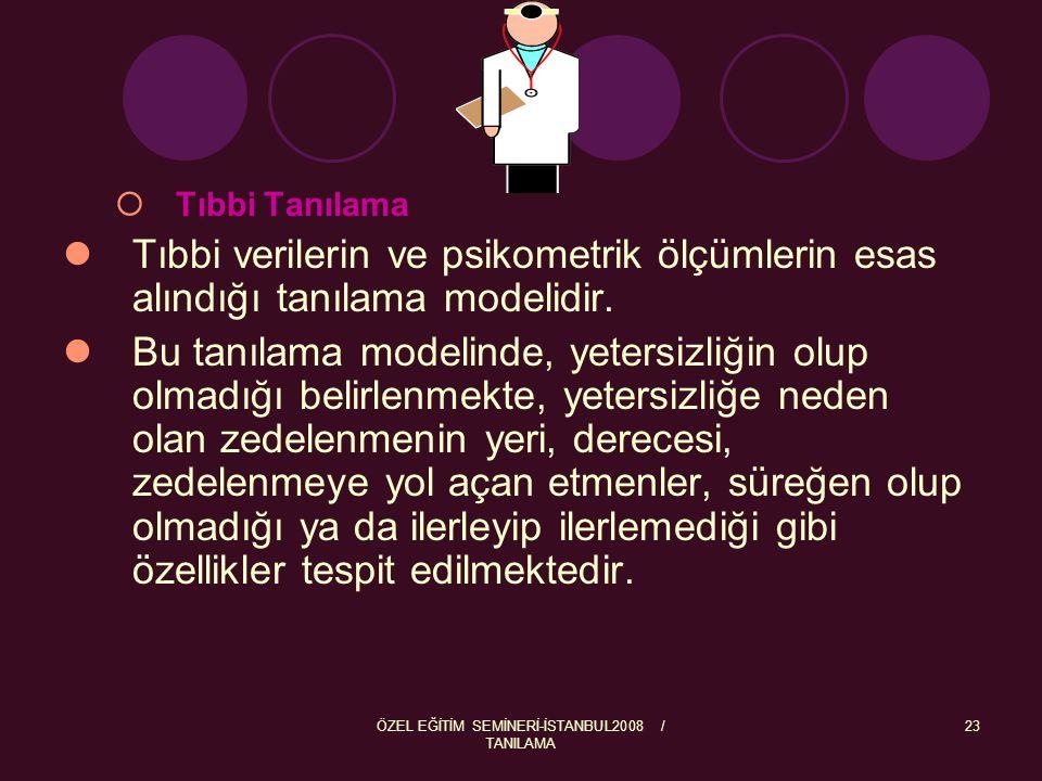 ÖZEL EĞİTİM SEMİNERİ-İSTANBUL2008 / TANILAMA 24 Tıbbi tanılamada bireyde var olan zedelenmenin nasıl bir gelişim göstereceği, nasıl giderilebileceği üzerinde yoğunlaşılmakta ve genellikle bu verilere dayanılarak yetersizlikten etkilenme derecesini en aza indiren tıbbi önlemler üzerinde durulmaktadır.