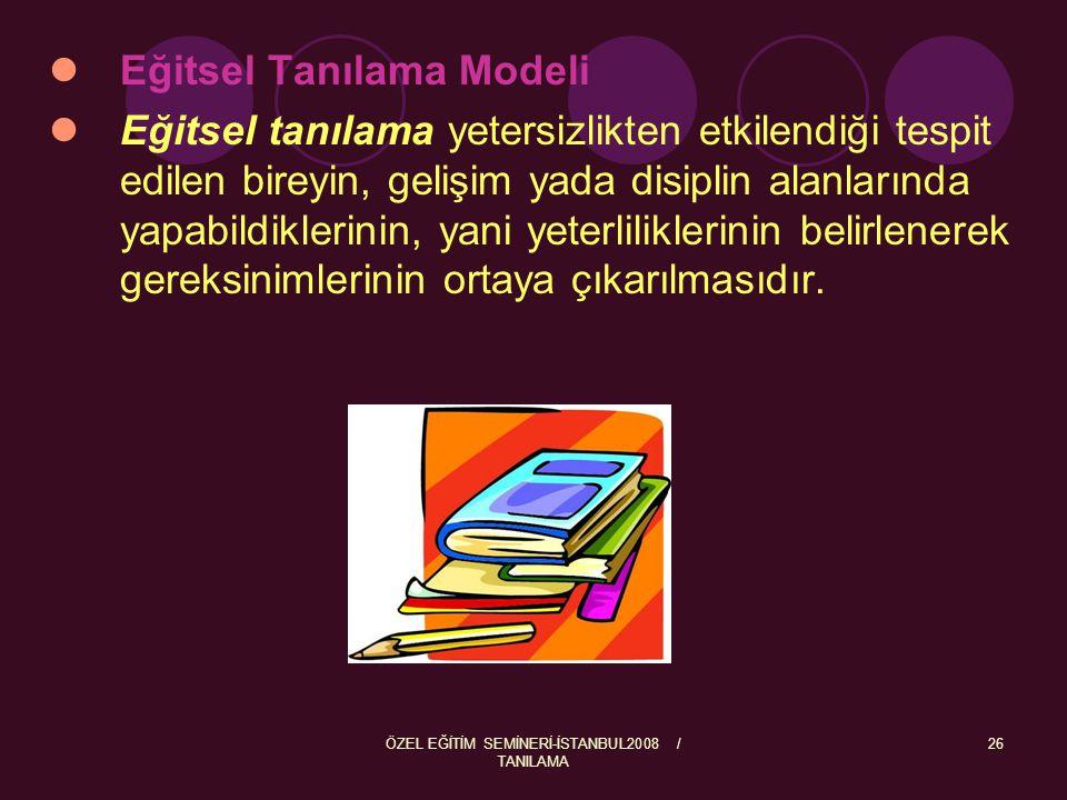 ÖZEL EĞİTİM SEMİNERİ-İSTANBUL2008 / TANILAMA 27  Eğitim öğretime nereden başlanacağına,  Gelişim ve disiplin alanlarındaki performansın ortaya çıkarılmasına,  Nasıl ve nerede eğitim ortamı oluşturulacağına,  Hangi araçların kullanılabileceğine,  Bireyin ne tür bir eğitim programına alınması gerektiğine,  Bireyin eğitim gereksinimlerini en iyi şekilde karşılanabileceği ve akranlarıyla beraber olmasına en üst düzeyde olanak sağlayan (en az kısıtlayıcı ortam) ortamların belirlenmesine,  Alınabilecek eğitsel önemlere,  Bireyin yerleştirilebileceği kurumlar konusunda bizlere ışık tutmaktadır.