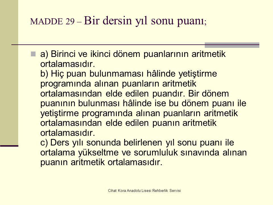 Cihat Kora Anadolu Lisesi Rehberlik Servisi MADDE 29 – Bir dersin yıl sonu puanı ; a) Birinci ve ikinci dönem puanlarının aritmetik ortalamasıdır.