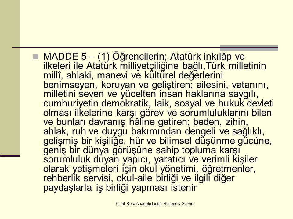 Cihat Kora Anadolu Lisesi Rehberlik Servisi MADDE 5 – (1) Öğrencilerin; Atatürk inkılâp ve ilkeleri ile Atatürk milliyetçiliğine bağlı,Türk milletinin millî, ahlaki, manevi ve kültürel değerlerini benimseyen, koruyan ve geliştiren; ailesini, vatanını, milletini seven ve yücelten insan haklarına saygılı, cumhuriyetin demokratik, laik, sosyal ve hukuk devleti olması ilkelerine karşı görev ve sorumluluklarını bilen ve bunları davranış hâline getiren; beden, zihin, ahlak, ruh ve duygu bakımından dengeli ve sağlıklı, gelişmiş bir kişiliğe, hür ve bilimsel düşünme gücüne, geniş bir dünya görüşüne sahip topluma karşı sorumluluk duyan yapıcı, yaratıcı ve verimli kişiler olarak yetişmeleri için okul yönetimi, öğretmenler, rehberlik servisi, okul-aile birliği ve ilgili diğer paydaşlarla iş birliği yapması istenir