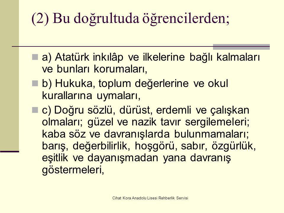 Cihat Kora Anadolu Lisesi Rehberlik Servisi (2) Bu doğrultuda öğrencilerden; a) Atatürk inkılâp ve ilkelerine bağlı kalmaları ve bunları korumaları, b) Hukuka, toplum değerlerine ve okul kurallarına uymaları, c) Doğru sözlü, dürüst, erdemli ve çalışkan olmaları; güzel ve nazik tavır sergilemeleri; kaba söz ve davranışlarda bulunmamaları; barış, değerbilirlik, hoşgörü, sabır, özgürlük, eşitlik ve dayanışmadan yana davranış göstermeleri,