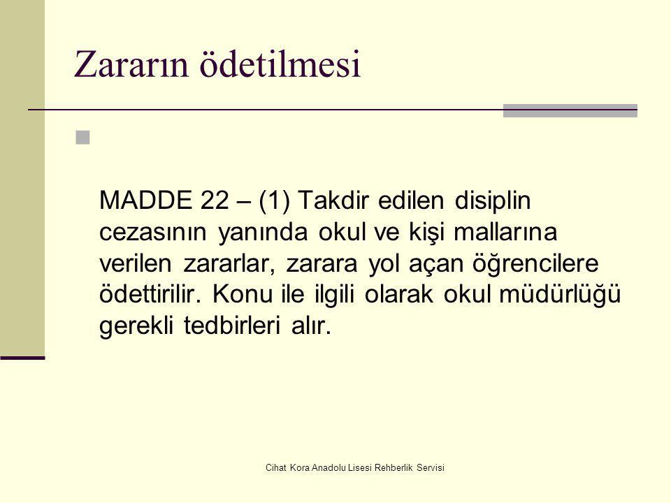Cihat Kora Anadolu Lisesi Rehberlik Servisi Zararın ödetilmesi MADDE 22 – (1) Takdir edilen disiplin cezasının yanında okul ve kişi mallarına verilen zararlar, zarara yol açan öğrencilere ödettirilir.