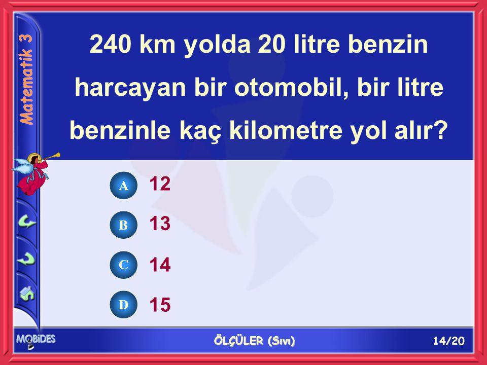 15/20 ÖLÇÜLER (Sıvı) Bir buçuk litresi 2,70 YTL olan benzinin bir litresi kaç liradır.