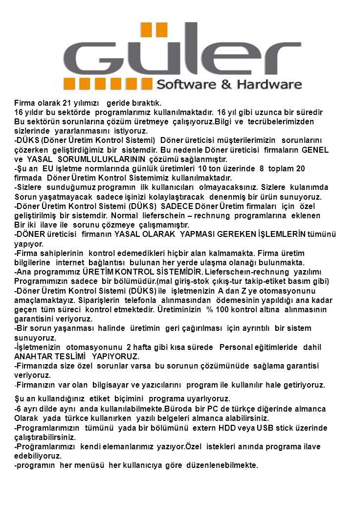 D Ü K S Ş E M A Siparişlerin Alınması ÜRETİM Üretim Planlama Otomatik Etiketleme Personel Takip CHARGEN TUR YÜKLEME Sipariş Kontrol Çıkış OKEYLEME DEPOYA girişi Maliyet Hesaplama Liefer/Rech yazımı Açıkların takibi Muhasebe.Raporlar …………… Standart programların Tüm yaptıkları işlemler Sektöre ÖZEL tasarlanmıştır ARŞİV Yükleme işlemi yapılanların Stokta çıkarılması Bölüm-A Raf-A1 Raf-A2 ……..
