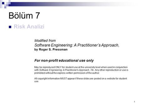 1 Bölüm 7 Risk Analizi Modified from Software Engineering: A Practitioner's Approach, by Roger S. Pressman For non-profit educational use only May be reproduced.