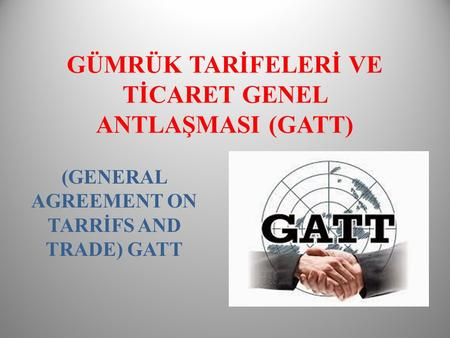 GÜMRÜK TARİFELERİ VE TİCARET GENEL ANTLAŞMASI (GATT) (GENERAL AGREEMENT ON TARRİFS AND TRADE) GATT.
