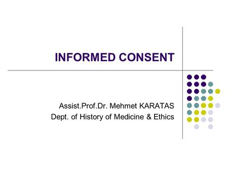 INFORMED CONSENT Assist.Prof.Dr. Mehmet KARATAS Dept. of History of Medicine & Ethics.