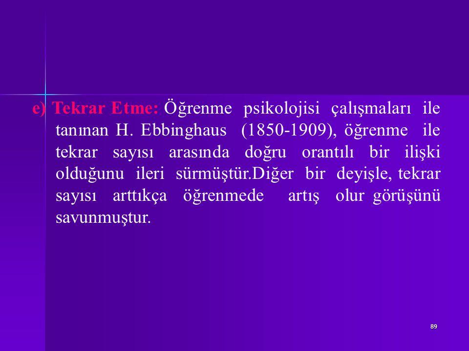 89 e) Tekrar Etme: Öğrenme psikolojisi çalışmaları ile tanınan H.