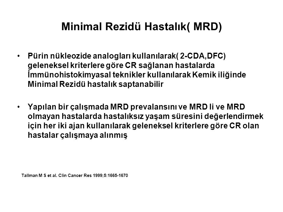 Tek kür 2-CdA ile tedavi edilmiş 39 hastadan ve multiple kürler 2-DCF ile tedavi edilmiş 27 hastadan kemik iliği yapılarak MRD için değerlendirilmiş (monoclonal antibodies anti-CD20, DBA.44, and anti-CD45RO ) CdA ile tedavi edilen 39 hastanın 5'de; DCF ile redavi edilenn hastanın 27 hastanın 7'de MRD saptanmış (p:0,2) MRD'li toplam 12 hastanın 6'da relaps gelişirken;MRD olmayan 54 hastanın 3'de relaps gelişmiş MRD'li hastalarda 4 yıllık hastalıksz yaşam süresi %55 iken MRD olmayan hastalarda %88 (P = 0.0023) Tallman M S et al.