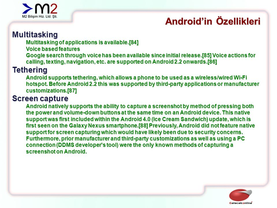 Android'in Özellikleri System C library - a BSD-derived implementation of the standard C system library (libc), tuned for embedded Linux-based devices Media Libraries - based on PacketVideo s OpenCORE; the libraries support playback and recording of many popular audio and video formats, as well as static image files, including MPEG4, H.264, MP3, AAC, AMR, JPG, and PNG Surface Manager - manages access to the display subsystem and seamlessly composites 2D and 3D graphic layers from multiple applications LibWebCore - a modern web browser engine which powers both the Android browser and an embeddable web view SGL - the underlying 2D graphics engine 3D libraries - an implementation based on OpenGL ES 1.0 APIs; the libraries use either hardware 3D acceleration (where available) or the included, highly optimized 3D software rasterizer FreeType - bitmap and vector font rendering SQLite - a powerful and lightweight relational database engine available to all applications